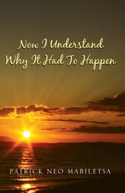 Now I Understand Why It Had To Happen - How Life Would Be If We Were To Give Up ebook by Patrick Neo Mabiletsa