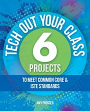 Tech Out Your Classroom - 6 Projects to Meet Common Core & ISTE Standards ebook by Amy Prosser