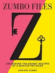 The Zumbo Files - Unlocking the secret recipes of a master patissier ebook by Adriano Zumbo