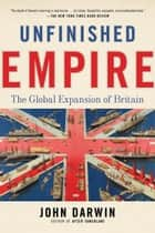 Unfinished Empire - The Global Expansion of Britain ebook by John Darwin