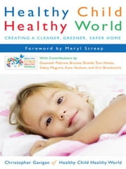 Healthy Child Healthy World - Creating a Cleaner, Greener, Safer Home ebook by Christopher Gavigan