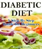 Diabetic Diet: A Complete Step By Step Guide for Beginners ebook by Kathy Prolin