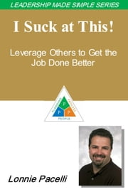 The Leadership Made Simple Series: I Suck at This! Leverage Others to Get the Job Done Better ebook by Lonnie Pacelli