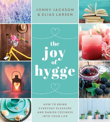 The Joy of Hygge - How to Bring Everyday Pleasure and Danish Coziness into Your Life ebook by Jonny Jackson,Elias Larsen