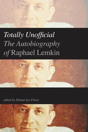 Totally Unofficial - The Autobiography of Raphael Lemkin ebook by Raphael Lemkin,Donna-Lee Frieze