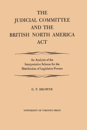 Judicial Committee and the British North America Act, The ebook by G P. Browne