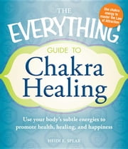 The Everything Guide to Chakra Healing: Use your body's subtle energies to promote health, healing, and happiness ebook by Spear, Heidi