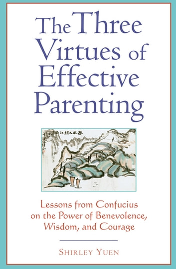 Three Virtues of Effective Parenting - Lessons from Confucius on the Power of Benevolence, Wisdom, and Courage ebook by Shirley Yuen