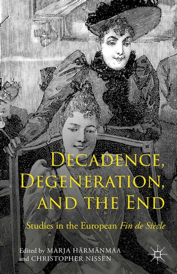 Decadence, Degeneration, and the End - Studies in the European Fin de Siècle ebook by Marja Härmänmaa,Christopher Nissen