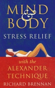 Mind and Body Stress Relief With the Alexander Technique ebook by Richard Brennan