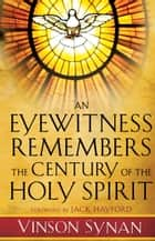 An Eyewitness Remembers the Century of the Holy Spirit ebook by Vinson Synan, Jack Hayford