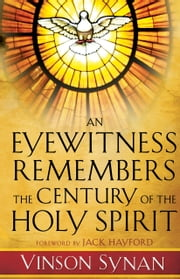 An Eyewitness Remembers the Century of the Holy Spirit ebook by Vinson Synan,Jack Hayford