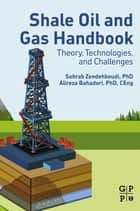 Shale Oil and Gas Handbook - Theory, Technologies, and Challenges ebook by Sohrab Zendehboudi, Alireza Bahadori
