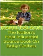 The Nation's Most Influential Source Book On Baby Clothes ebook by Isabel Palacio