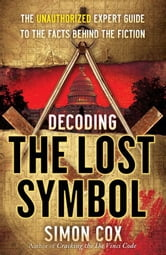 Decoding The Lost Symbol - The Unauthorized Expert Guide to the Facts Behind the Fiction ebook by Simon Cox