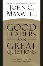 Good Leaders Ask Great Questions - Your Foundation for Successful Leadership ebook by John C. Maxwell