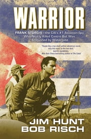 Warrior - Frank Sturgis---The CIA's #1 Assassin-Spy, Who Nearly Killed Castro But Was Ambushed by Watergate ebook by Jim Hunt,Bob Risch