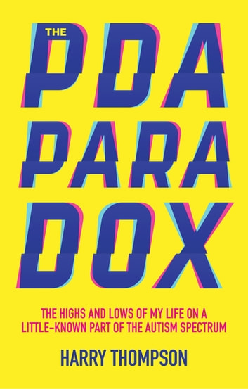 The PDA Paradox - The Highs and Lows of My Life on a Little-Known Part of the Autism Spectrum eBook by Harry Thompson