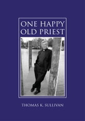 One Happy Old Priest ebook by Thomas K. Sullivan