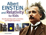 Albert Einstein and Relativity for Kids - His Life and Ideas with 21 Activities and Thought Experiments ebook by Jerome Pohlen