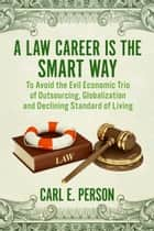 A Law Career Is the Smart Way - To Avoid the Evil Economic Trio of Outsourcing, Globalization and Declining Standard of Living ebook by Carl E. Person
