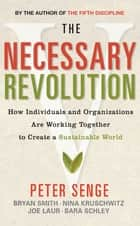 The Necessary Revolution - How Individuals and Organizations are Working Together to Create a Sustainable World ebook by Bryan Smith, Joe Laur, Nina Kruschwitz,...