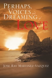 Perhaps, Voices and Dreaming of Love ebook by Jose Ray Martinez-Vazquez
