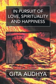 In pursuit of Love, Spirituality, and Happiness ebook by Gita Audhya