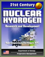 21st Century Nuclear Hydrogen Research and Development, Production of Hydrogen from Nuclear Energy for the Hydrogen Initiative, Feedstocks, High-Temperature Electrolysis (HTE), Fuel Cycle ebook by Progressive Management