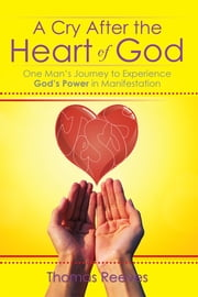A Cry After the Heart of God - One Man's Journey to Experience God's Power in Manifestation ebook by Thomas Reeves