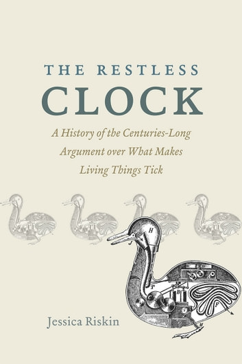 The Restless Clock - A History of the Centuries-Long Argument over What Makes Living Things Tick eBook by Jessica Riskin
