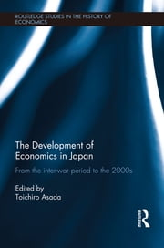 The Development of Economics in Japan - From the Inter-war Period to the 2000s ebook by Toichiro Asada