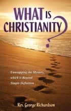 What is Christianity? Unwrapping the Mystery, which is Beyond Simple Definition ebook by Rev. George Richardson