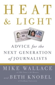 Heat and Light - Advice for the Next Generation of Journalists ebook by Mike Wallace,Beth Knobel