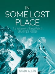 In Some Lost Place - The first ascent of Nanga Parbat's Mazeno Ridge ebook by Sandy Allan