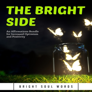 Bright Side, The - An Affirmations Bundle for Increased Optimism and Positivity audiobook by Bright Soul Words