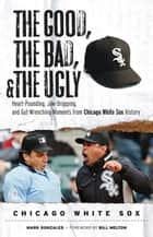 The Good, the Bad, & the Ugly: Chicago White Sox ebook by Mark Gonzales,Bill Melton