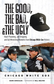 The Good, the Bad, & the Ugly: Chicago White Sox - Heart-Pounding, Jaw-Dropping, and Gut-Wrenching Moments from Chicago White Sox History ebook by Mark Gonzales,Bill Melton