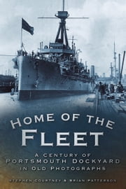 Home of the Fleet - A Century of Portsmouth Royal Dockyard in Photographs ebook by Stephen Courtney, Brian Patterson