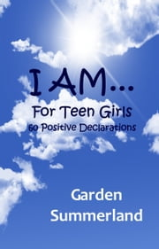 I AM... For Teen Girls: 60 Positive Declarations ebook by Garden Summerland