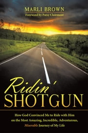 Ridin' Shotgun - How God Convinced Me to Ride with Him on the Most Amazing, Incredible, Adventurous, Miserable Journey of My Life ebook by Marli Brown