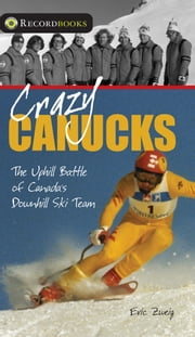 Crazy Canucks - The Uphill Battle of Canada's Downhill Ski Team ebook by Eric Zweig