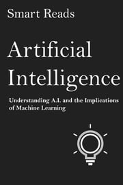 Artificial Intelligence: Understanding A.I. and the Implications of Machine Learning ebook by SmartReads