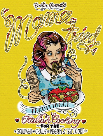 Mama Tried - Traditional Italian Cooking for the Screwed, Crude, Vegan, and Tattooed ebook by