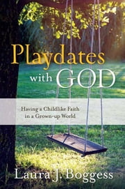Playdates with God - Having a Childlike Faith in a Grownup World ebook by Laura J. Boggess