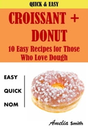 Croissant + Donut (Cronuts): 10 Easy Recipes for Those Who Love Dough ebook by Amelia Smith