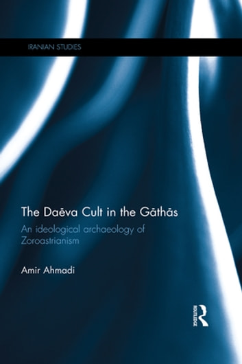 The Da?va Cult in the G?th?s - An Ideological Archaeology of Zoroastrianism ebook by Amir Ahmadi