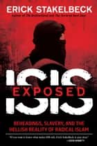 ISIS Exposed - Beheadings, Slavery, and the Hellish Reality of Radical Islam ebook by Erick Stakelbeck