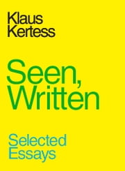 Seen, Written ebook by Klaus Kertess