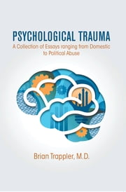 Psychological Trauma - A Collection of Essays ranging from Domestic to Political Abuse ebook by Brian Trappler, M.D.